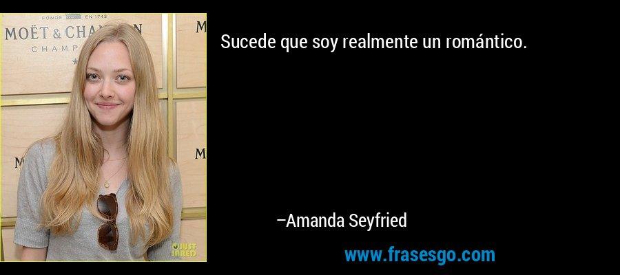 Sucede que soy realmente un romántico. – Amanda Seyfried