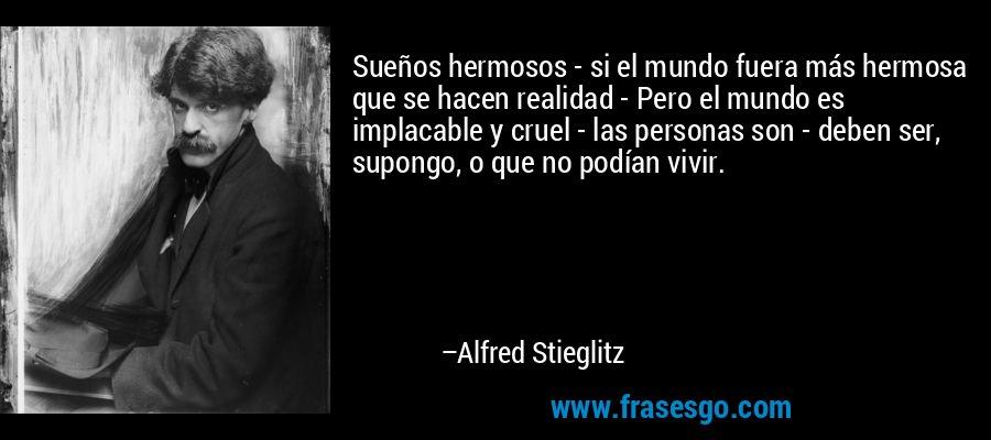 Sueños hermosos - si el mundo fuera más hermosa que se hacen realidad - Pero el mundo es implacable y cruel - las personas son - deben ser, supongo, o que no podían vivir. – Alfred Stieglitz