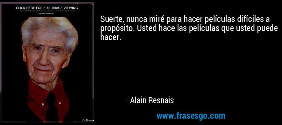 Suerte, nunca miré para hacer películas difíciles a propósito. Usted hace las películas que usted puede hacer. – Alain Resnais