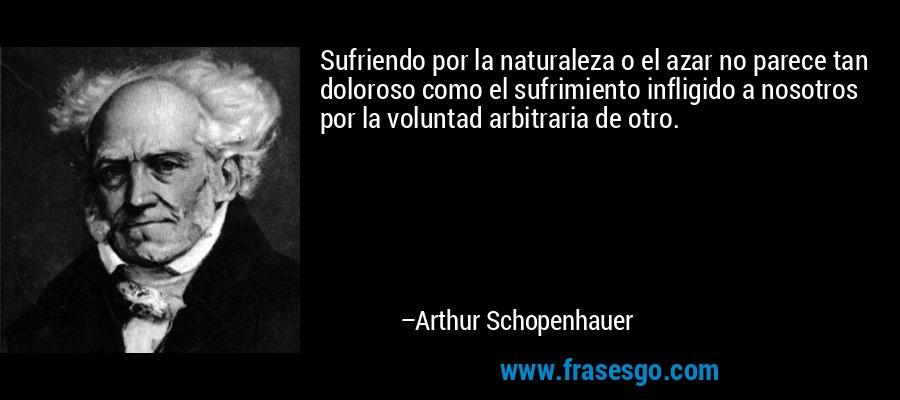 Sufriendo por la naturaleza o el azar no parece tan doloroso como el sufrimiento infligido a nosotros por la voluntad arbitraria de otro. – Arthur Schopenhauer