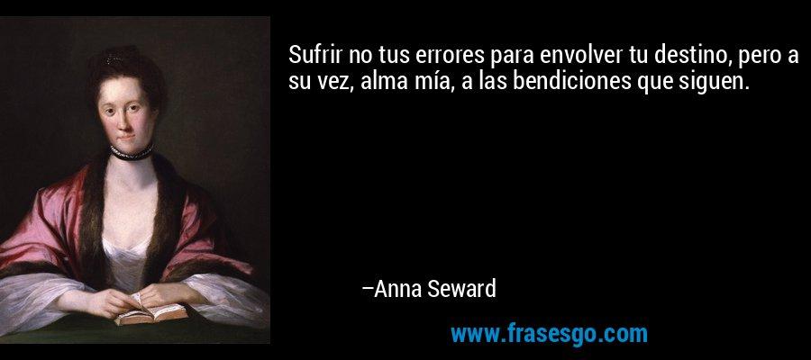 Sufrir no tus errores para envolver tu destino, pero a su vez, alma mía, a las bendiciones que siguen. – Anna Seward