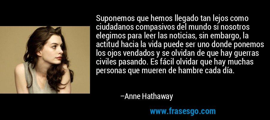 Suponemos que hemos llegado tan lejos como ciudadanos compasivos del mundo si nosotros elegimos para leer las noticias, sin embargo, la actitud hacia la vida puede ser uno donde ponemos los ojos vendados y se olvidan de que hay guerras civiles pasando. Es fácil olvidar que hay muchas personas que mueren de hambre cada día. – Anne Hathaway