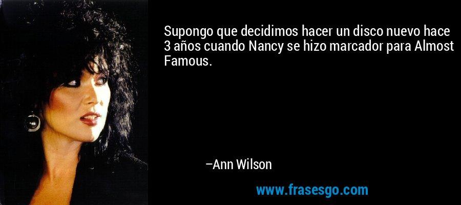 Supongo que decidimos hacer un disco nuevo hace 3 años cuando Nancy se hizo marcador para Almost Famous. – Ann Wilson