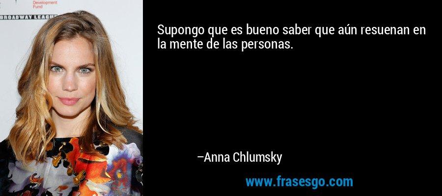 Supongo que es bueno saber que aún resuenan en la mente de las personas. – Anna Chlumsky