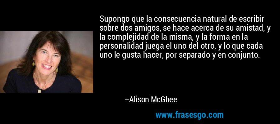 Supongo que la consecuencia natural de escribir sobre dos amigos, se hace acerca de su amistad, y la complejidad de la misma, y la forma en la personalidad juega el uno del otro, y lo que cada uno le gusta hacer, por separado y en conjunto. – Alison McGhee
