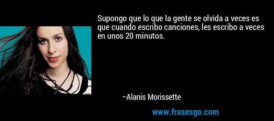 Supongo que lo que la gente se olvida a veces es que cuando escribo canciones, les escribo a veces en unos 20 minutos. – Alanis Morissette