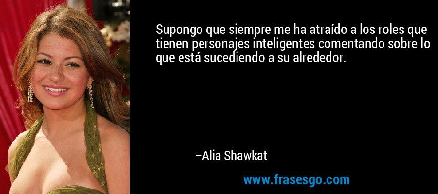 Supongo que siempre me ha atraído a los roles que tienen personajes inteligentes comentando sobre lo que está sucediendo a su alrededor. – Alia Shawkat