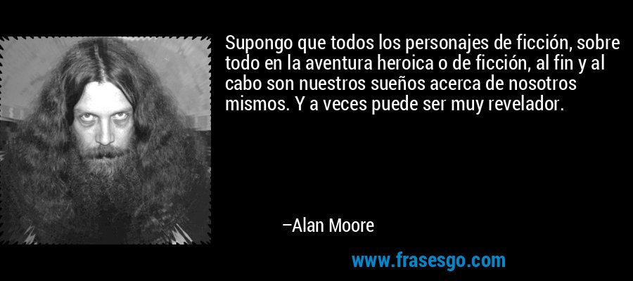 Supongo que todos los personajes de ficción, sobre todo en la aventura heroica o de ficción, al fin y al cabo son nuestros sueños acerca de nosotros mismos. Y a veces puede ser muy revelador. – Alan Moore