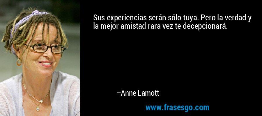 Sus experiencias serán sólo tuya. Pero la verdad y la mejor amistad rara vez te decepcionará. – Anne Lamott