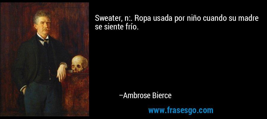 Sweater, n:. Ropa usada por niño cuando su madre se siente frío. – Ambrose Bierce