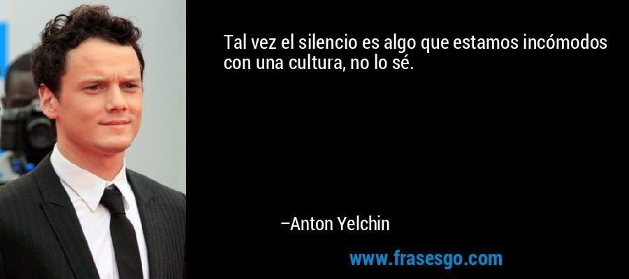 Tal vez el silencio es algo que estamos incómodos con una cultura, no lo sé. – Anton Yelchin