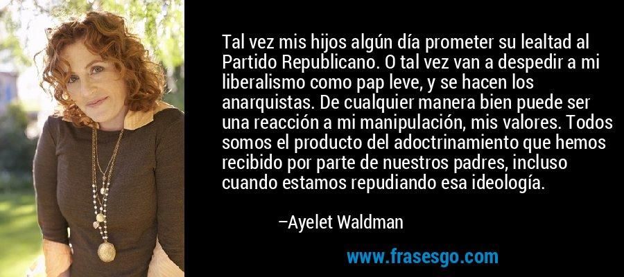 Tal vez mis hijos algún día prometer su lealtad al Partido Republicano. O tal vez van a despedir a mi liberalismo como pap leve, y se hacen los anarquistas. De cualquier manera bien puede ser una reacción a mi manipulación, mis valores. Todos somos el producto del adoctrinamiento que hemos recibido por parte de nuestros padres, incluso cuando estamos repudiando esa ideología. – Ayelet Waldman