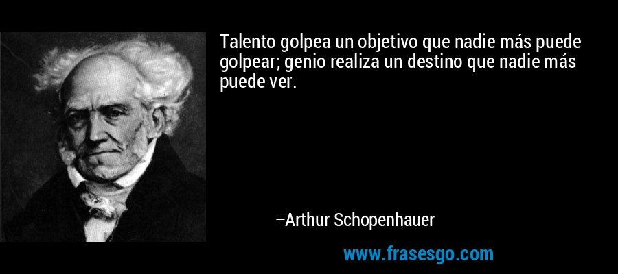 Talento golpea un objetivo que nadie más puede golpear; genio realiza un destino que nadie más puede ver. – Arthur Schopenhauer