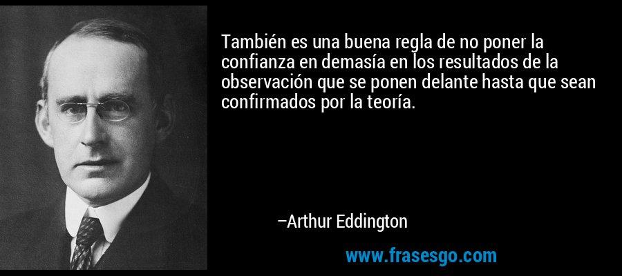 También es una buena regla de no poner la confianza en demasía en los resultados de la observación que se ponen delante hasta que sean confirmados por la teoría. – Arthur Eddington