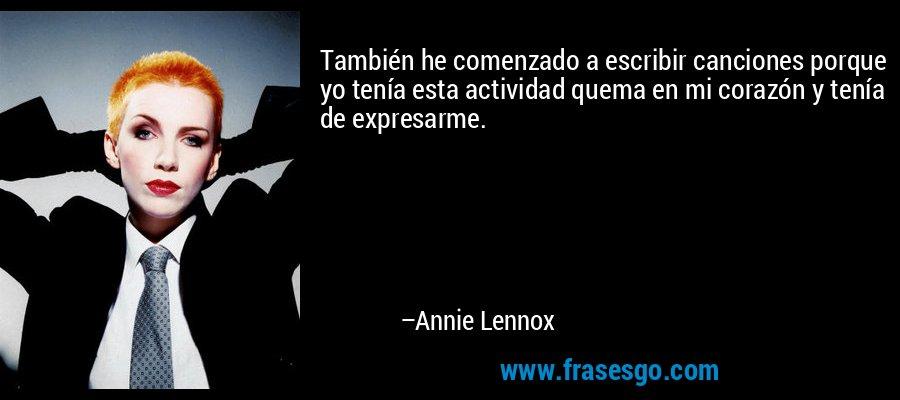 También he comenzado a escribir canciones porque yo tenía esta actividad quema en mi corazón y tenía de expresarme. – Annie Lennox