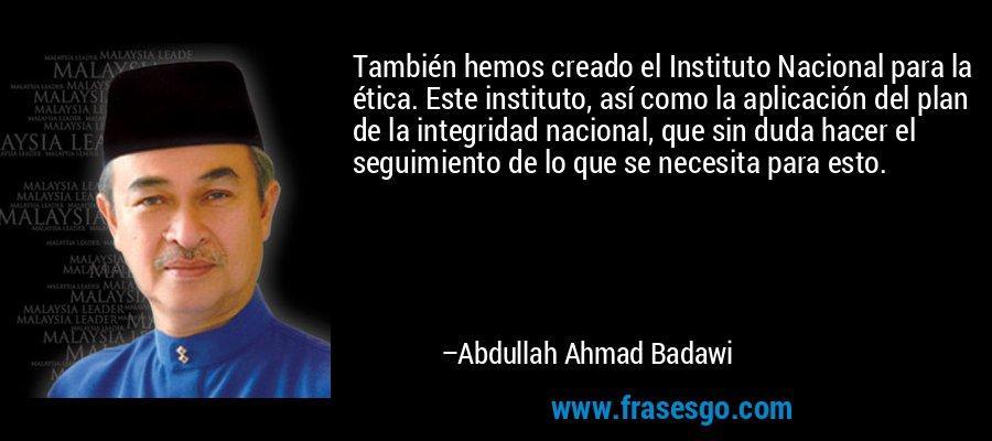 También hemos creado el Instituto Nacional para la ética. Este instituto, así como la aplicación del plan de la integridad nacional, que sin duda hacer el seguimiento de lo que se necesita para esto. – Abdullah Ahmad Badawi