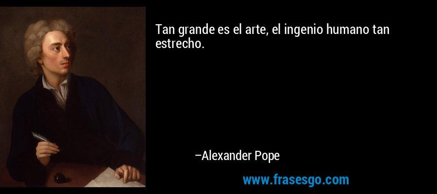 Tan grande es el arte, el ingenio humano tan estrecho. – Alexander Pope