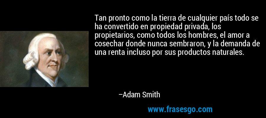 Tan pronto como la tierra de cualquier país todo se ha convertido en propiedad privada, los propietarios, como todos los hombres, el amor a cosechar donde nunca sembraron, y la demanda de una renta incluso por sus productos naturales. – Adam Smith