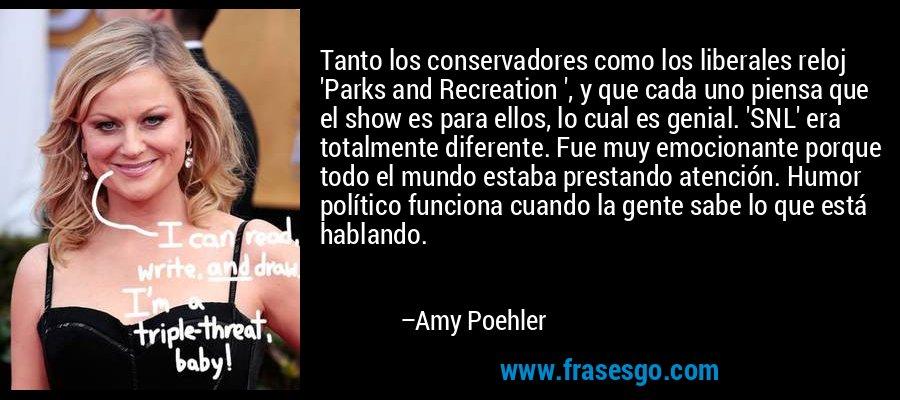 Tanto los conservadores como los liberales reloj 'Parks and Recreation ', y que cada uno piensa que el show es para ellos, lo cual es genial. 'SNL' era totalmente diferente. Fue muy emocionante porque todo el mundo estaba prestando atención. Humor político funciona cuando la gente sabe lo que está hablando. – Amy Poehler