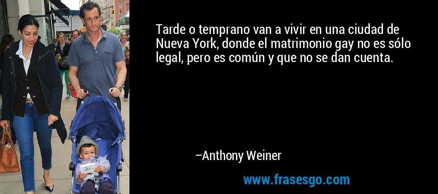 Tarde o temprano van a vivir en una ciudad de Nueva York, donde el matrimonio gay no es sólo legal, pero es común y que no se dan cuenta. – Anthony Weiner