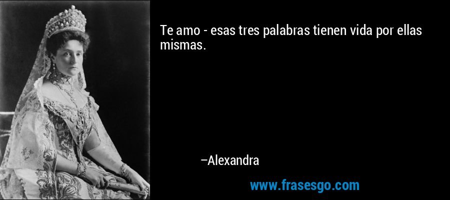 Te amo - esas tres palabras tienen vida por ellas mismas. – Alexandra
