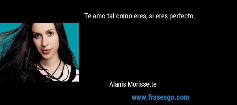 Te amo tal como eres, si eres perfecto. – Alanis Morissette