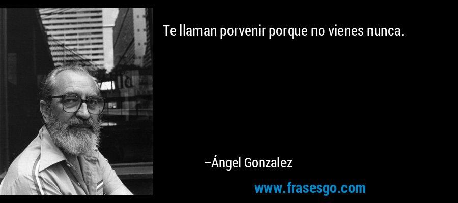 Te llaman porvenir porque no vienes nunca. – Ángel Gonzalez