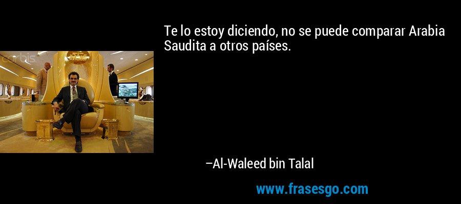 Te lo estoy diciendo, no se puede comparar Arabia Saudita a otros países. – Al-Waleed bin Talal