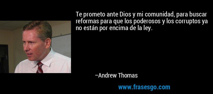 Te prometo ante Dios y mi comunidad, para buscar reformas para que los poderosos y los corruptos ya no están por encima de la ley. – Andrew Thomas