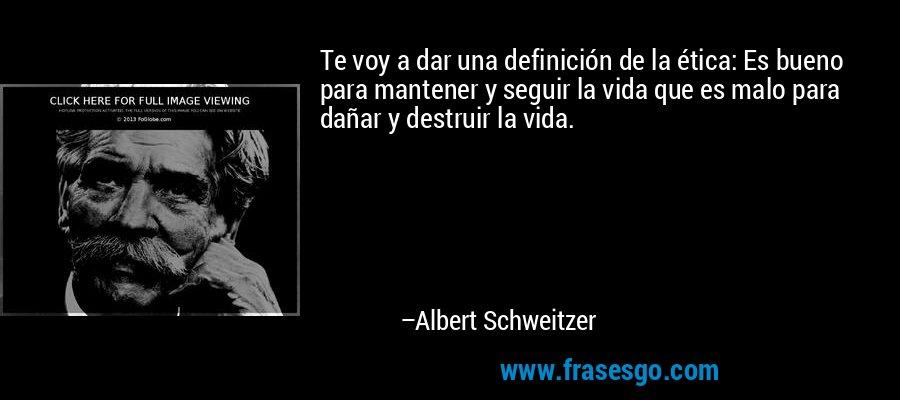 Te voy a dar una definición de la ética: Es bueno para mantener y seguir la vida que es malo para dañar y destruir la vida. – Albert Schweitzer