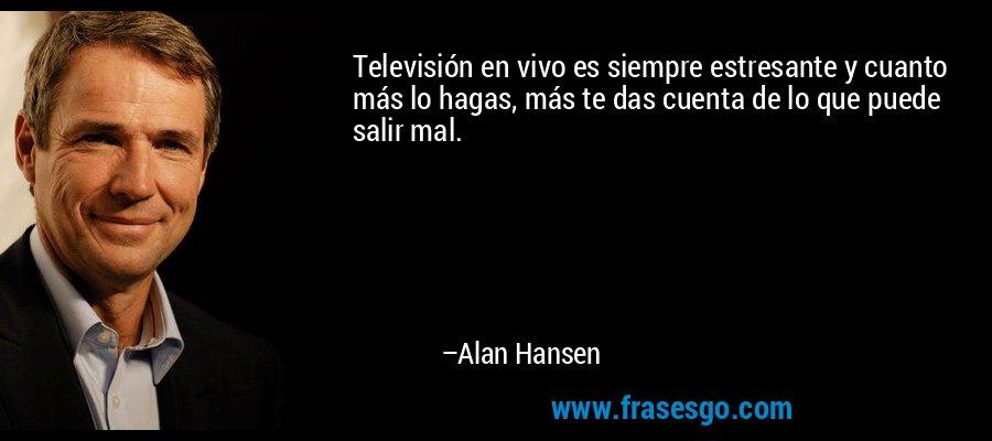 Televisión en vivo es siempre estresante y cuanto más lo hagas, más te das cuenta de lo que puede salir mal. – Alan Hansen