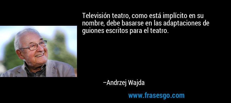 Televisión teatro, como está implícito en su nombre, debe basarse en las adaptaciones de guiones escritos para el teatro. – Andrzej Wajda