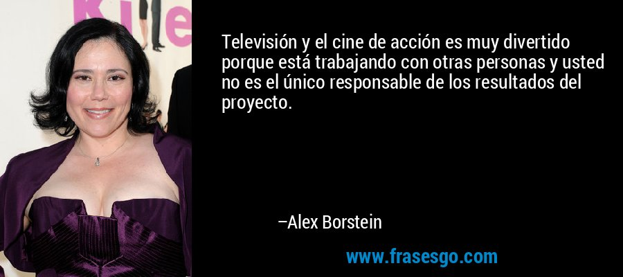 Televisión y el cine de acción es muy divertido porque está trabajando con otras personas y usted no es el único responsable de los resultados del proyecto. – Alex Borstein