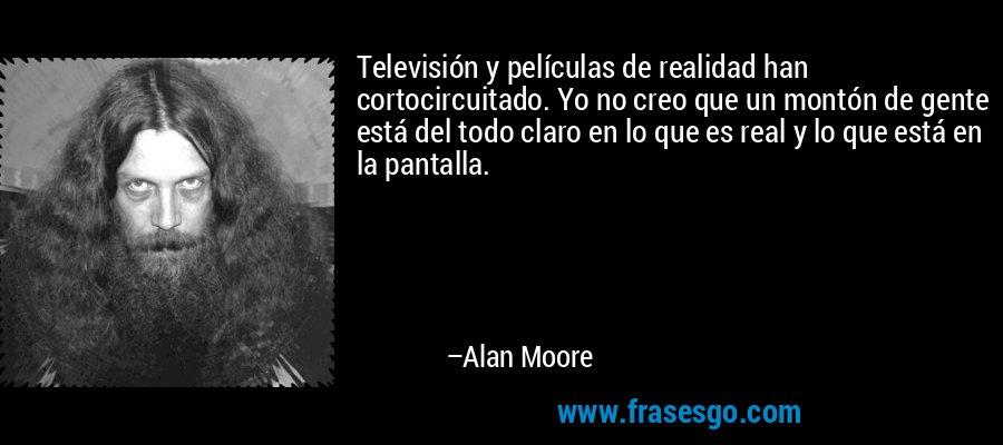 Televisión y películas de realidad han cortocircuitado. Yo no creo que un montón de gente está del todo claro en lo que es real y lo que está en la pantalla. – Alan Moore