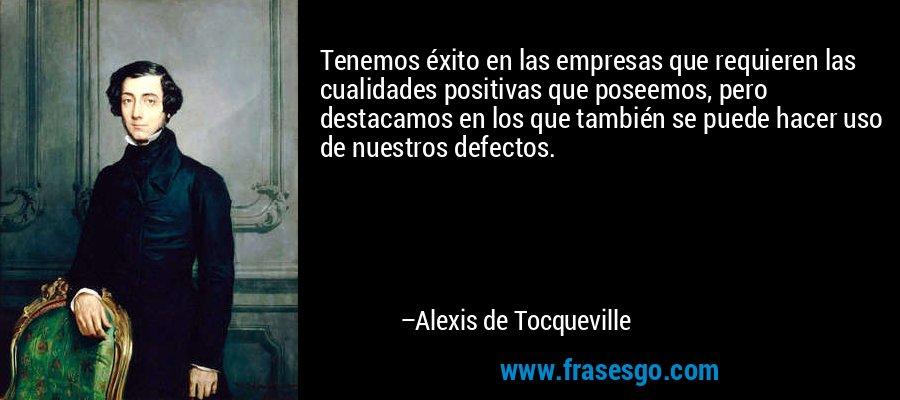 Tenemos éxito en las empresas que requieren las cualidades positivas que poseemos, pero destacamos en los que también se puede hacer uso de nuestros defectos. – Alexis de Tocqueville