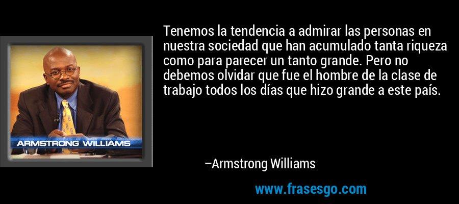 Tenemos la tendencia a admirar las personas en nuestra sociedad que han acumulado tanta riqueza como para parecer un tanto grande. Pero no debemos olvidar que fue el hombre de la clase de trabajo todos los días que hizo grande a este país. – Armstrong Williams