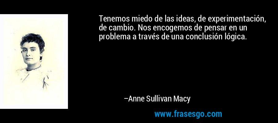Tenemos miedo de las ideas, de experimentación, de cambio. Nos encogemos de pensar en un problema a través de una conclusión lógica. – Anne Sullivan Macy