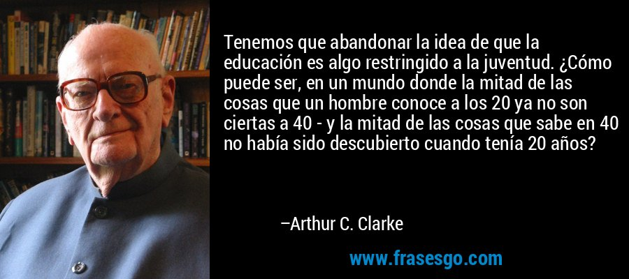 Tenemos que abandonar la idea de que la educación es algo restringido a la juventud. ¿Cómo puede ser, en un mundo donde la mitad de las cosas que un hombre conoce a los 20 ya no son ciertas a 40 - y la mitad de las cosas que sabe en 40 no había sido descubierto cuando tenía 20 años? – Arthur C. Clarke