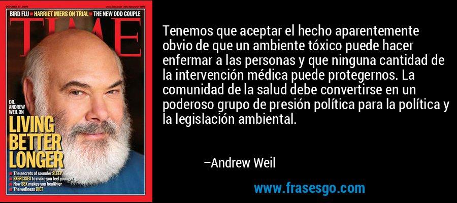 Tenemos que aceptar el hecho aparentemente obvio de que un ambiente tóxico puede hacer enfermar a las personas y que ninguna cantidad de la intervención médica puede protegernos. La comunidad de la salud debe convertirse en un poderoso grupo de presión política para la política y la legislación ambiental. – Andrew Weil