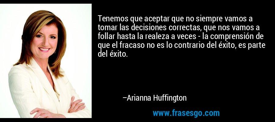 Tenemos que aceptar que no siempre vamos a tomar las decisiones correctas, que nos vamos a follar hasta la realeza a veces - la comprensión de que el fracaso no es lo contrario del éxito, es parte del éxito. – Arianna Huffington