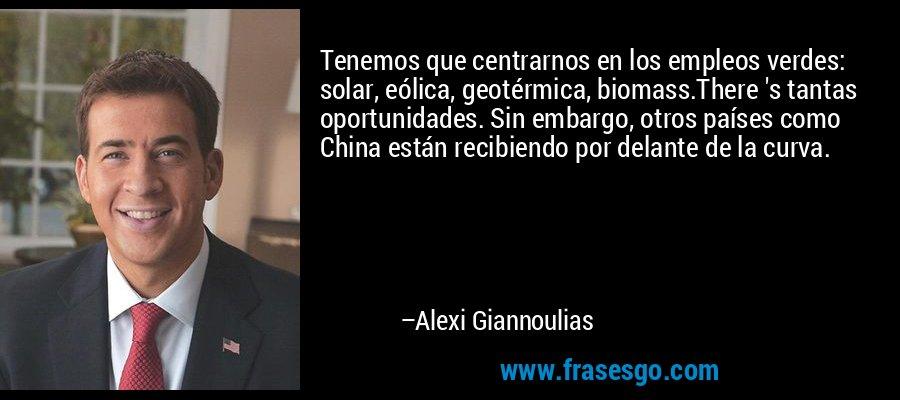 Tenemos que centrarnos en los empleos verdes: solar, eólica, geotérmica, biomass.There 's tantas oportunidades. Sin embargo, otros países como China están recibiendo por delante de la curva. – Alexi Giannoulias