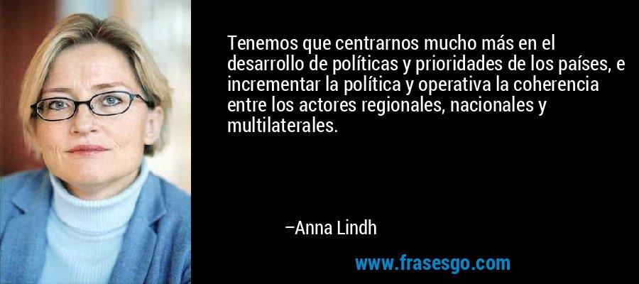 Tenemos que centrarnos mucho más en el desarrollo de políticas y prioridades de los países, e incrementar la política y operativa la coherencia entre los actores regionales, nacionales y multilaterales. – Anna Lindh