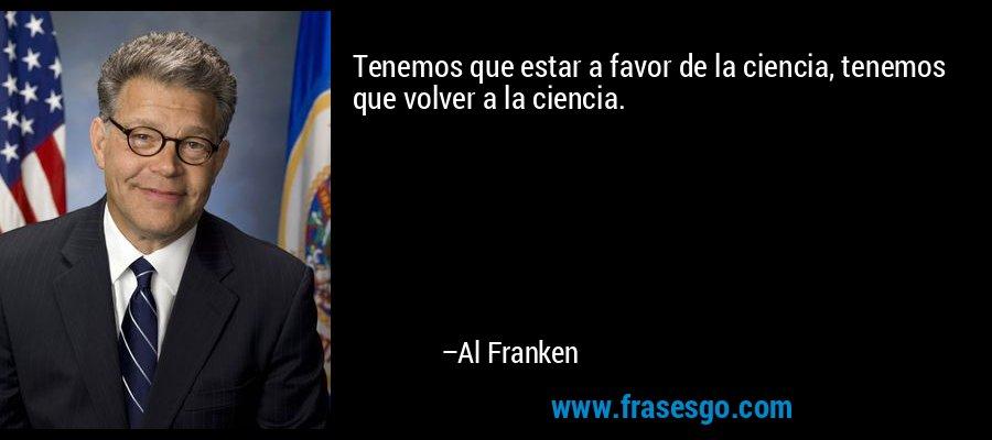 Tenemos que estar a favor de la ciencia, tenemos que volver a la ciencia. – Al Franken
