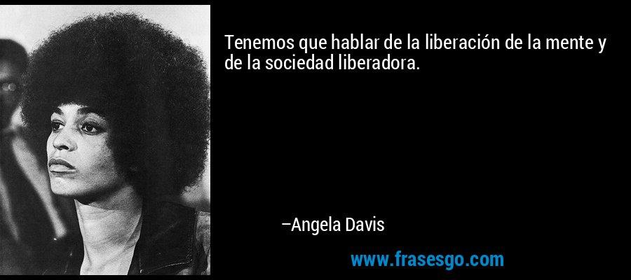 Tenemos que hablar de la liberación de la mente y de la sociedad liberadora. – Angela Davis
