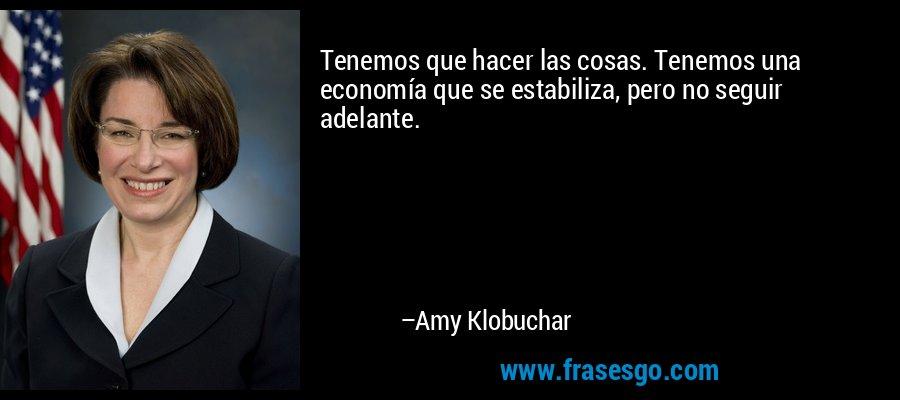 Tenemos que hacer las cosas. Tenemos una economía que se estabiliza, pero no seguir adelante. – Amy Klobuchar