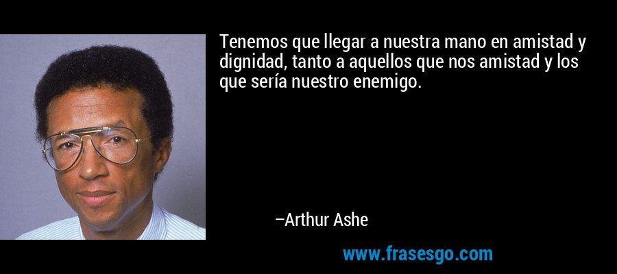 Tenemos que llegar a nuestra mano en amistad y dignidad, tanto a aquellos que nos amistad y los que sería nuestro enemigo. – Arthur Ashe