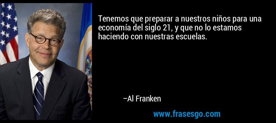 Tenemos que preparar a nuestros niños para una economía del siglo 21, y que no lo estamos haciendo con nuestras escuelas. – Al Franken