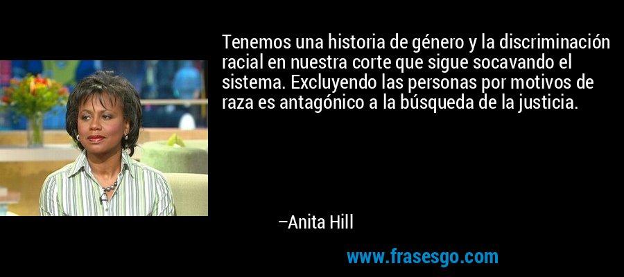 Tenemos una historia de género y la discriminación racial en nuestra corte que sigue socavando el sistema. Excluyendo las personas por motivos de raza es antagónico a la búsqueda de la justicia. – Anita Hill