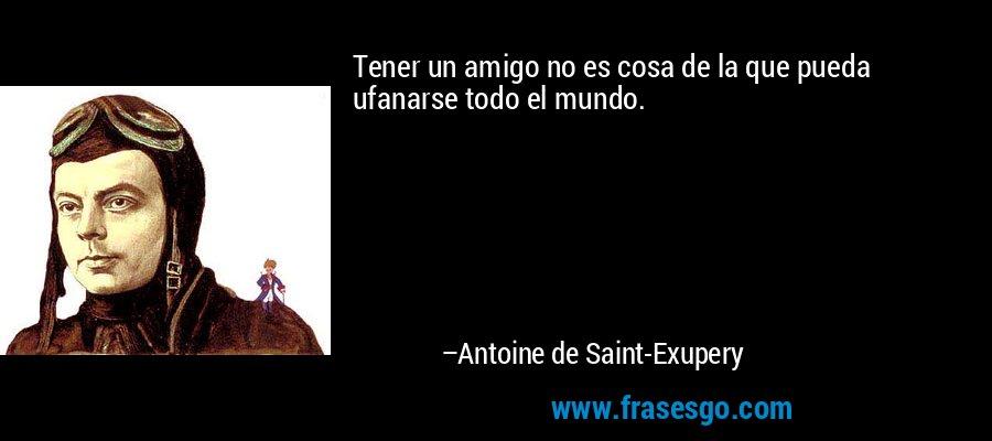 Tener un amigo no es cosa de la que pueda ufanarse todo el mundo. – Antoine de Saint-Exupery
