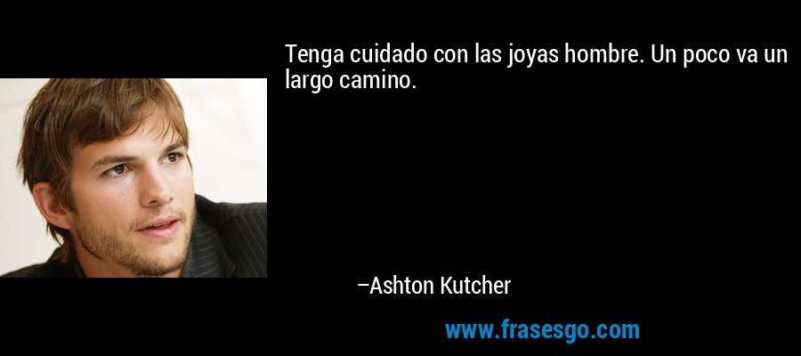 Tenga cuidado con las joyas hombre. Un poco va un largo camino. – Ashton Kutcher